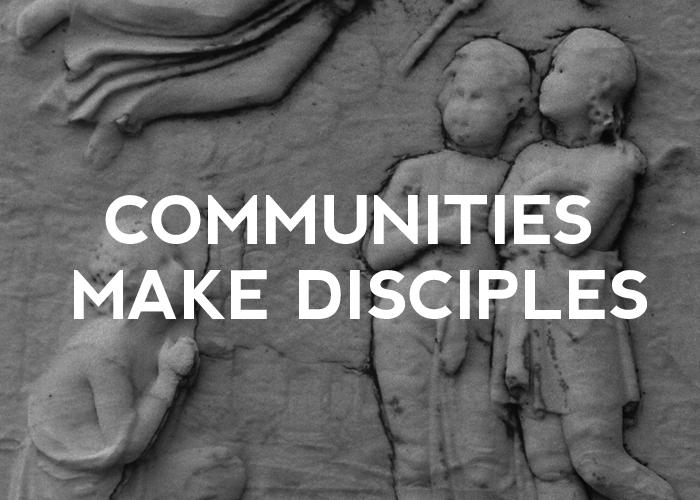 COMMUNITIES MAKE DISCIPLES