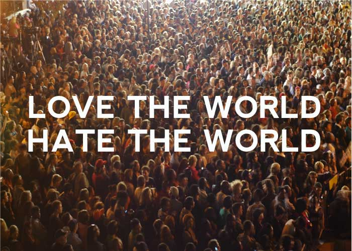 LOVE THE WORLD | HATE THE WORLD