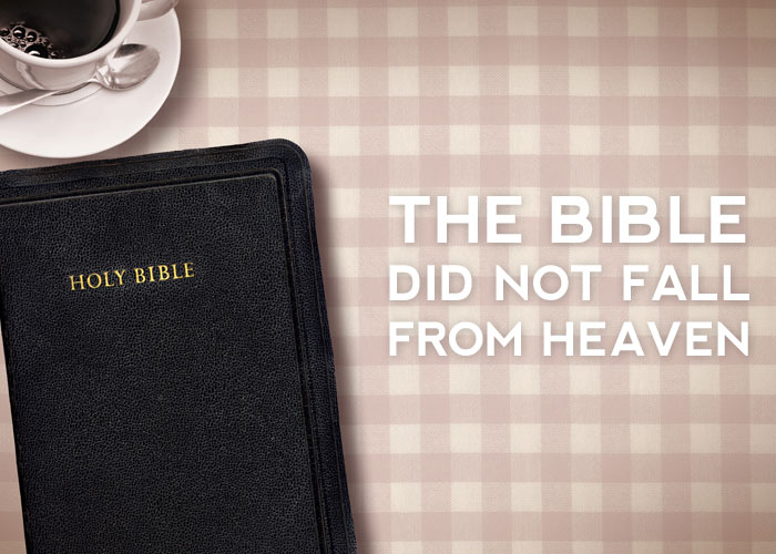 THE BIBLE DID NOT FALL FROM HEAVEN