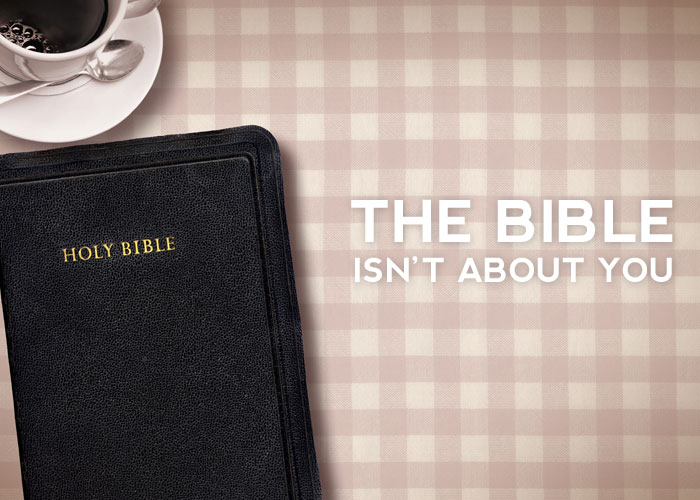 THE BIBLE ISN'T ABOUT YOU