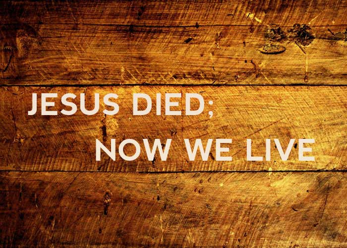 JESUS DIED; NOW WE LIVE