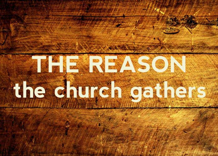 THE REASON THE CHURCH GATHERS