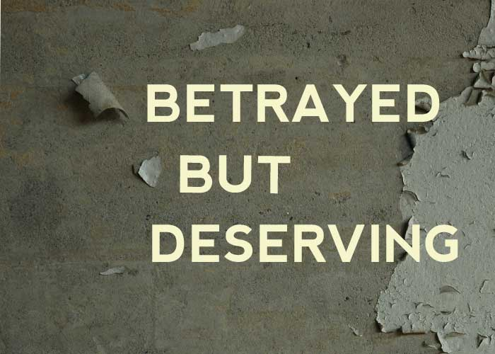 BETRAYED BUT DESERVING