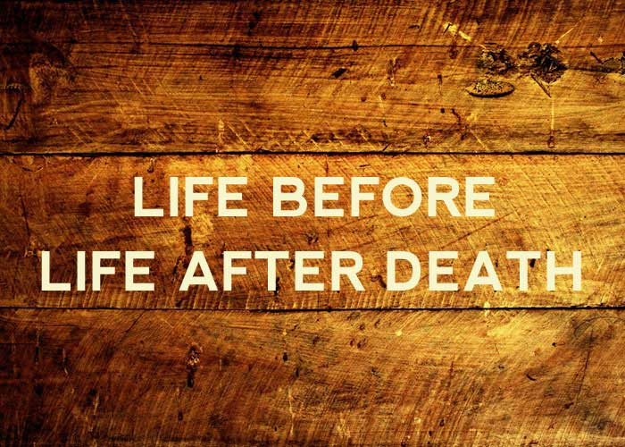 LIFE BEFORE LIFE AFTER DEATH