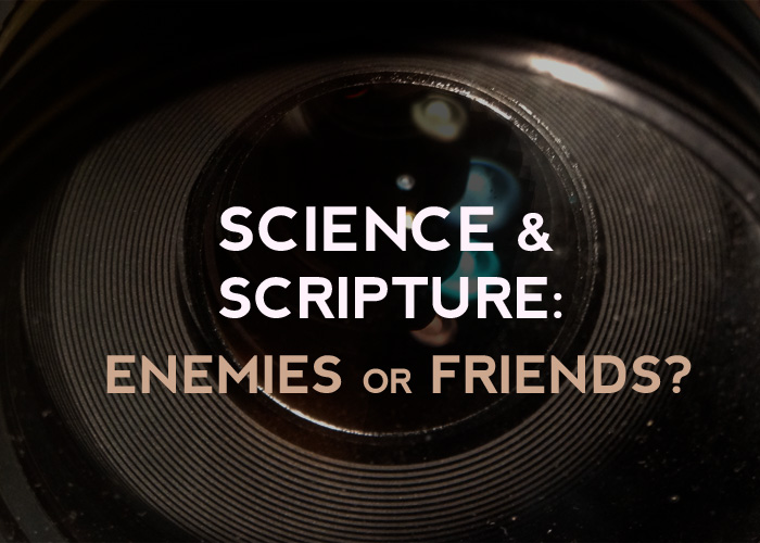 SCIENCE & SCRIPTURE: ENEMIES OR FRIENDS?