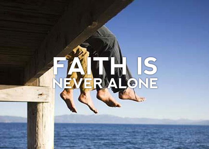 FAITH IS NEVER ALONE