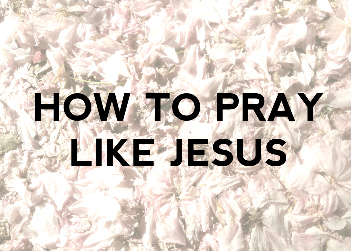 HOW TO PRAY LIKE JESUS