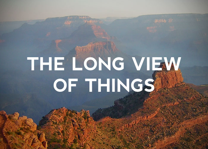 THE LONG VIEW OF THINGS