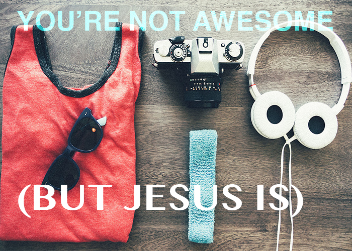 YOU'RE NOT AWESOME (BUT JESUS IS)