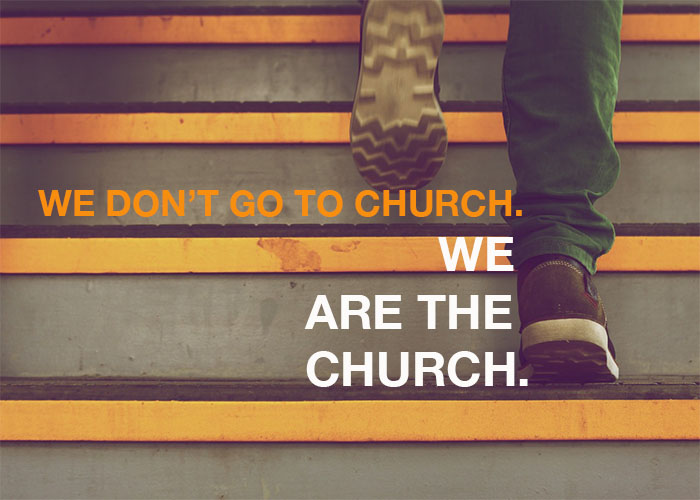 WE DON'T GO TO CHURCH. WE ARE THE CHURCH.