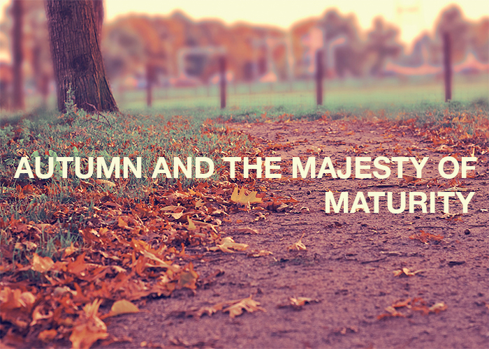 AUTUMN AND THE MAJESTY OF MATURITY