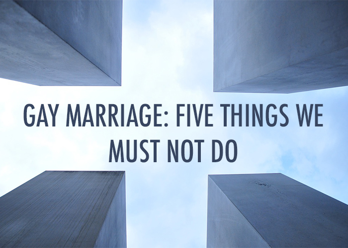 GAY MARRIAGE: 5 THINGS WE MUST NOT DO