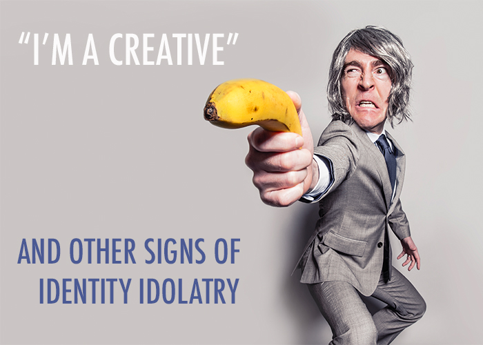"""I'M A CREATIVE"" & OTHER SIGNS OF IDENTITY IDOLATRY"