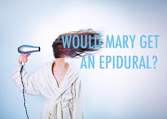 WOULD MARY GET AN EPIDURAL?