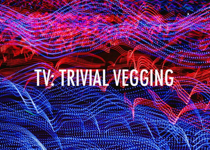 TV: TRIVIAL VEGGING